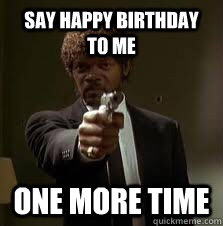 And it s my birthday one more time